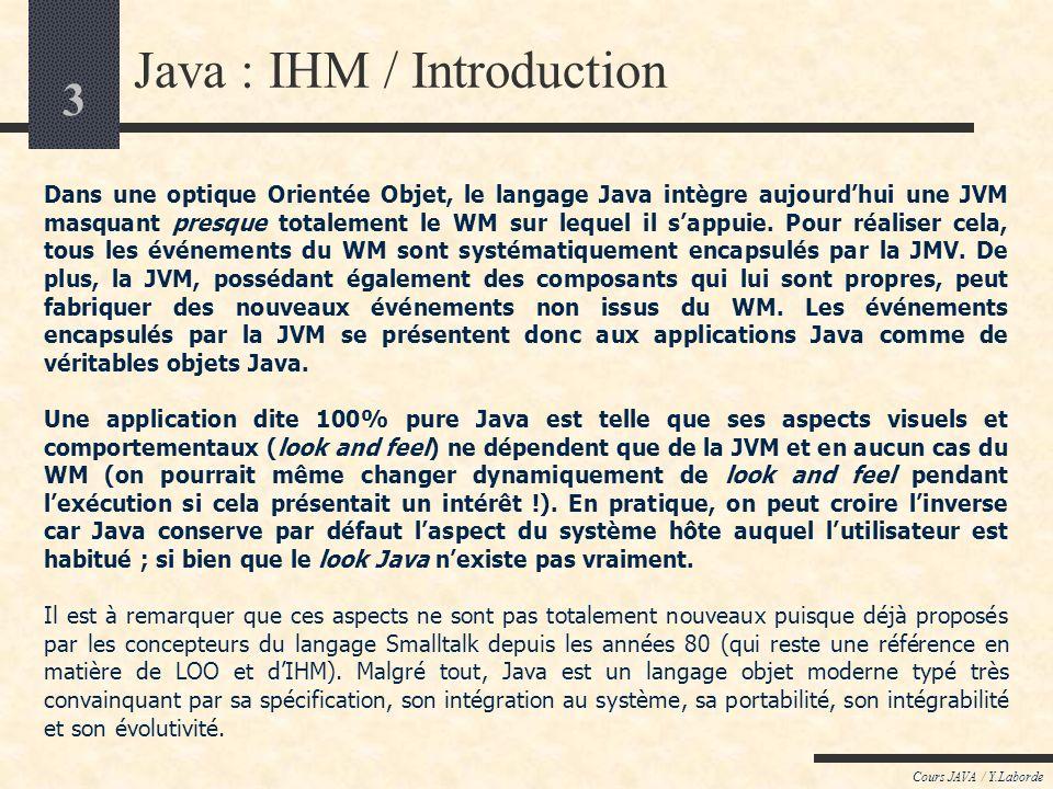 2 Cours JAVA / Y.Laborde Java : IHM / Introduction Les IHM (Interfaces Homme-Machine) regroupent tout ce qui entre en jeu pour assurer une interaction
