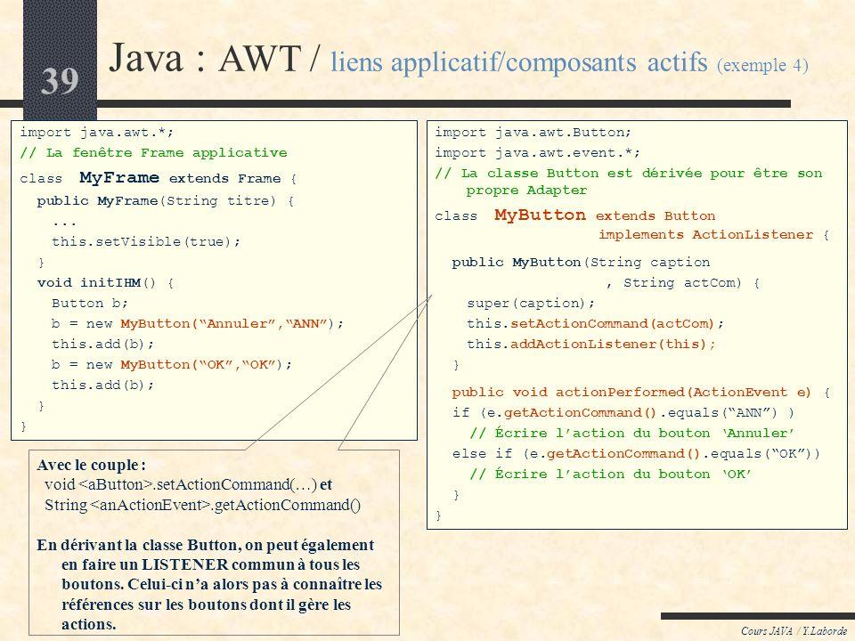 38 Cours JAVA / Y.Laborde Java : AWT / liens applicatif/composants actifs (exemple 3) import java.awt.*; // La fenêtre Frame applicative class MyFrame
