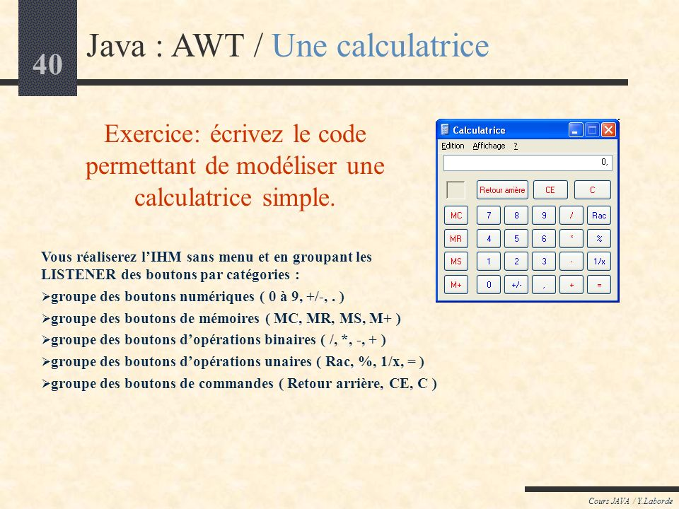 39 Cours JAVA / Y.Laborde Java : AWT / liens applicatif/composants actifs (exemple 4) import java.awt.*; // La fenêtre Frame applicative class MyFrame