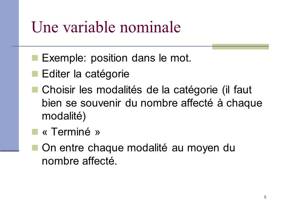 9 Une variable nominale Exemple: position dans le mot. Editer la catégorie Choisir les modalités de la catégorie (il faut bien se souvenir du nombre a