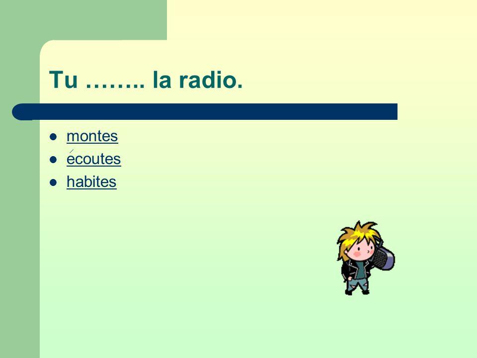 Tu …….. la radio. montes ecoutes habites