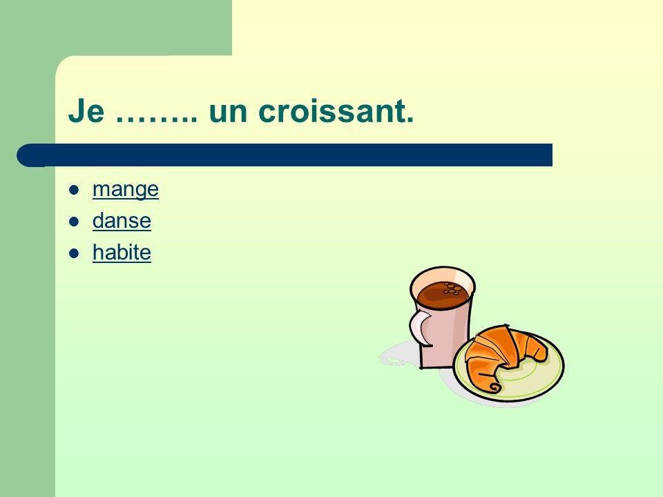 Je …….. un croissant. mange danse habite