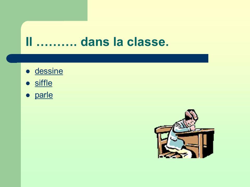 Il ………. dans la classe. dessine siffle parle