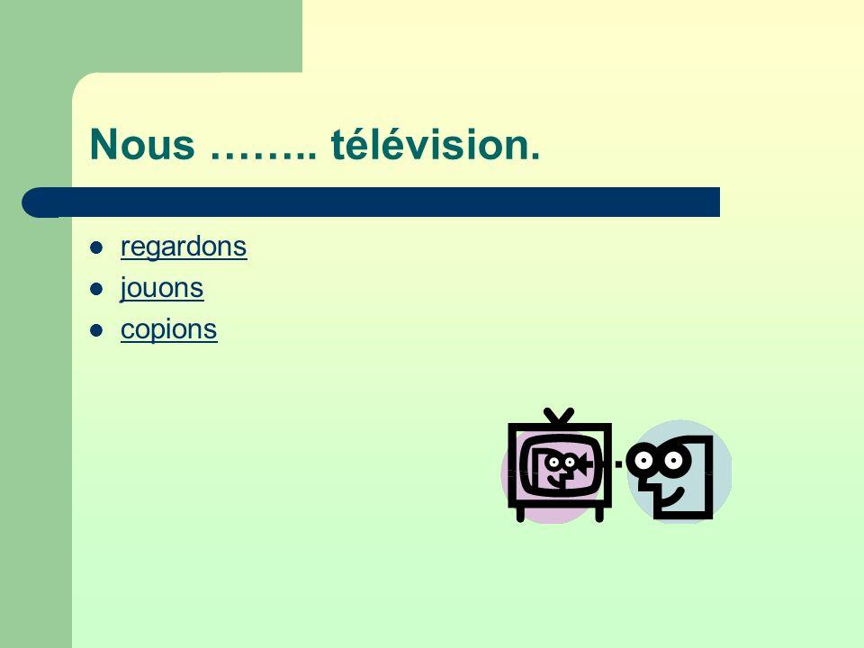 Nous …….. télévision. regardons jouons copions