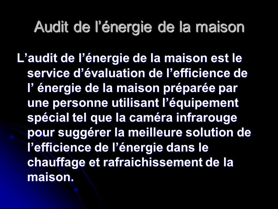 Audit de lénergie de la maison Laudit de lénergie de la maison est le service dévaluation de lefficience de l énergie de la maison préparée par une pe