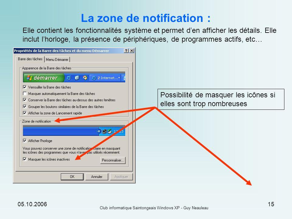05.10.2006 Club informatique Saintongeais Windows XP - Guy Neauleau 15 La zone de notification : Elle contient les fonctionnalités système et permet d