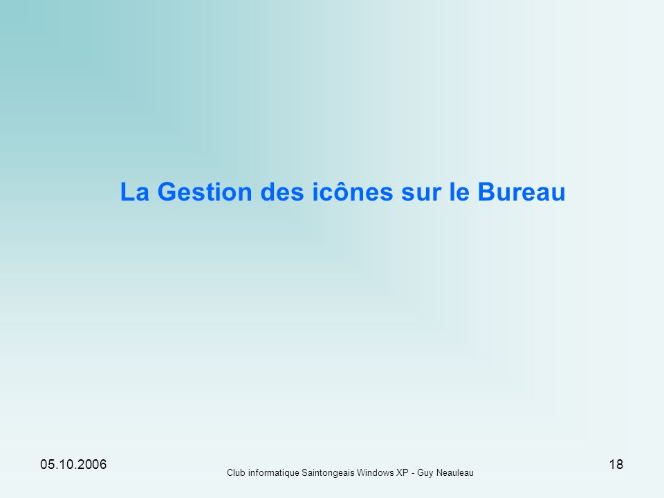 05.10.2006 Club informatique Saintongeais Windows XP - Guy Neauleau 18 La Gestion des icônes sur le Bureau