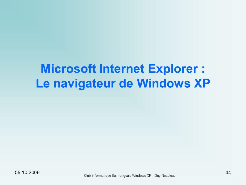 05.10.2006 Club informatique Saintongeais Windows XP - Guy Neauleau 44 Microsoft Internet Explorer : Le navigateur de Windows XP