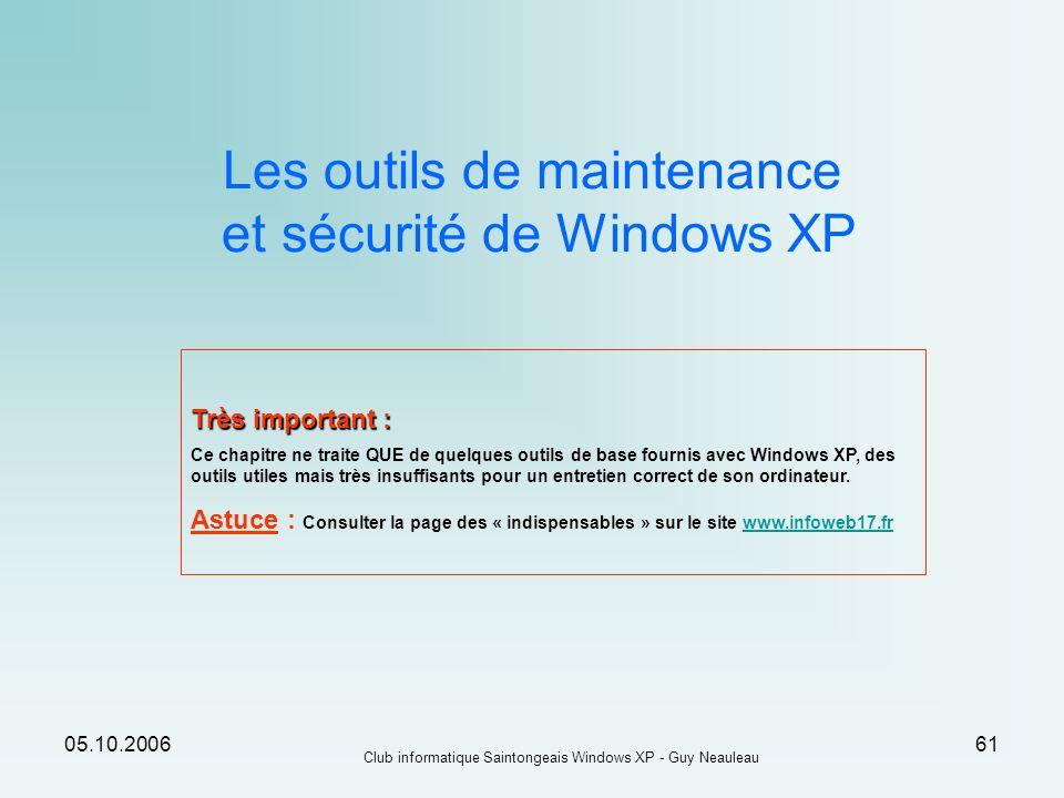 05.10.2006 Club informatique Saintongeais Windows XP - Guy Neauleau 61 Les outils de maintenance et sécurité de Windows XP Très important : Ce chapitr
