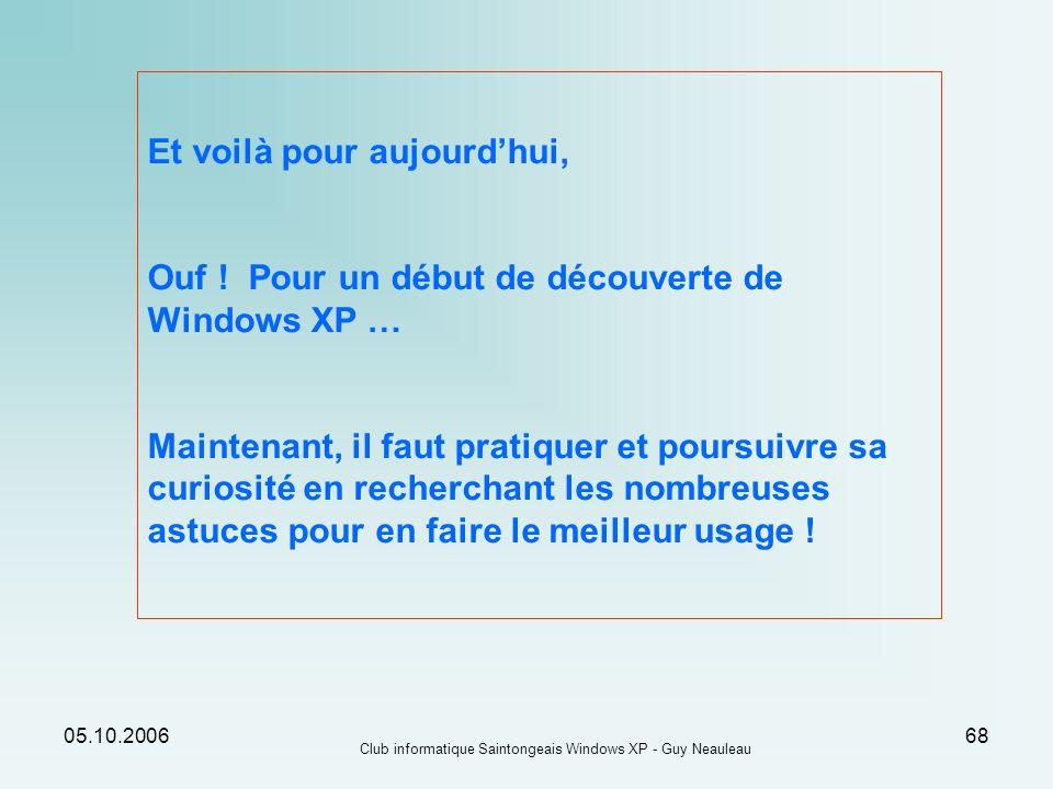 05.10.2006 Club informatique Saintongeais Windows XP - Guy Neauleau 68 Et voilà pour aujourdhui, Ouf ! Pour un début de découverte de Windows XP … Mai