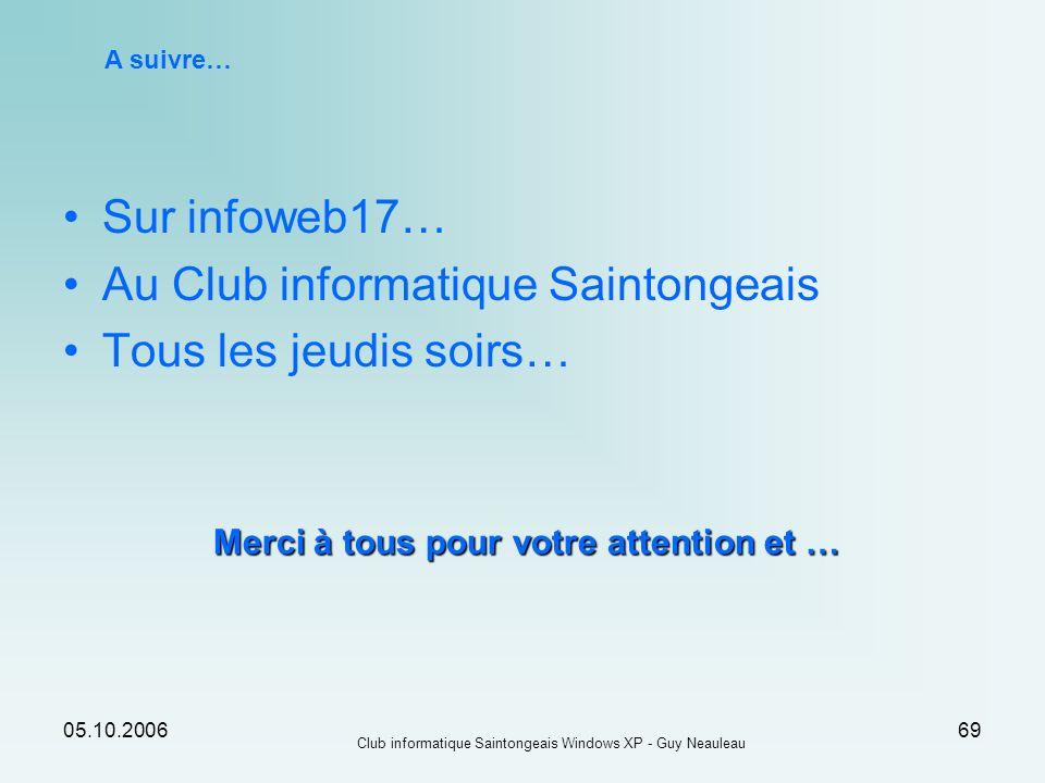 05.10.2006 Club informatique Saintongeais Windows XP - Guy Neauleau 69 A suivre… Sur infoweb17… Au Club informatique Saintongeais Tous les jeudis soir