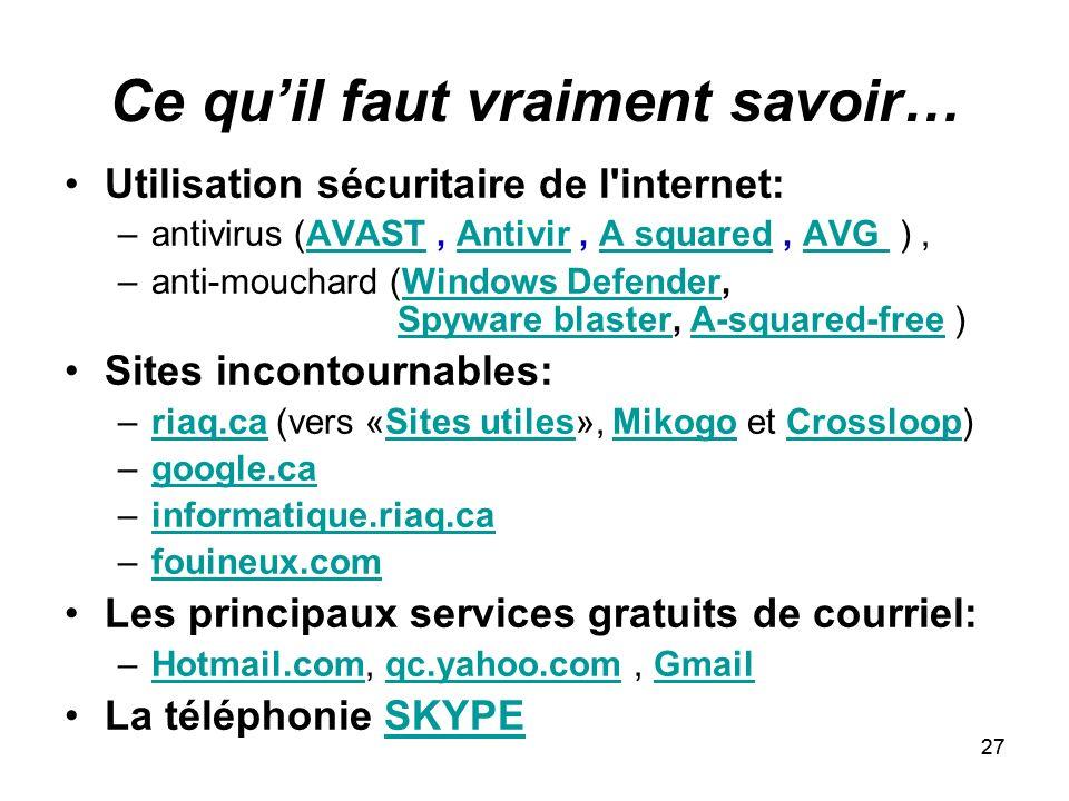 27 Ce quil faut vraiment savoir… Utilisation sécuritaire de l internet: –antivirus (AVAST, Antivir, A squared, AVG ),AVASTAntivirA squaredAVG –anti-mouchard (Windows Defender, Spyware blaster, A-squared-free )Windows DefenderSpyware blasterA-squared-free Sites incontournables: –riaq.ca (vers «Sites utiles», Mikogo et Crossloop)riaq.caSites utilesMikogoCrossloop –google.cagoogle.ca –informatique.riaq.cainformatique.riaq.ca –fouineux.comfouineux.com Les principaux services gratuits de courriel: –Hotmail.com, qc.yahoo.com, GmailHotmail.comqc.yahoo.comGmail La téléphonie SKYPESKYPE