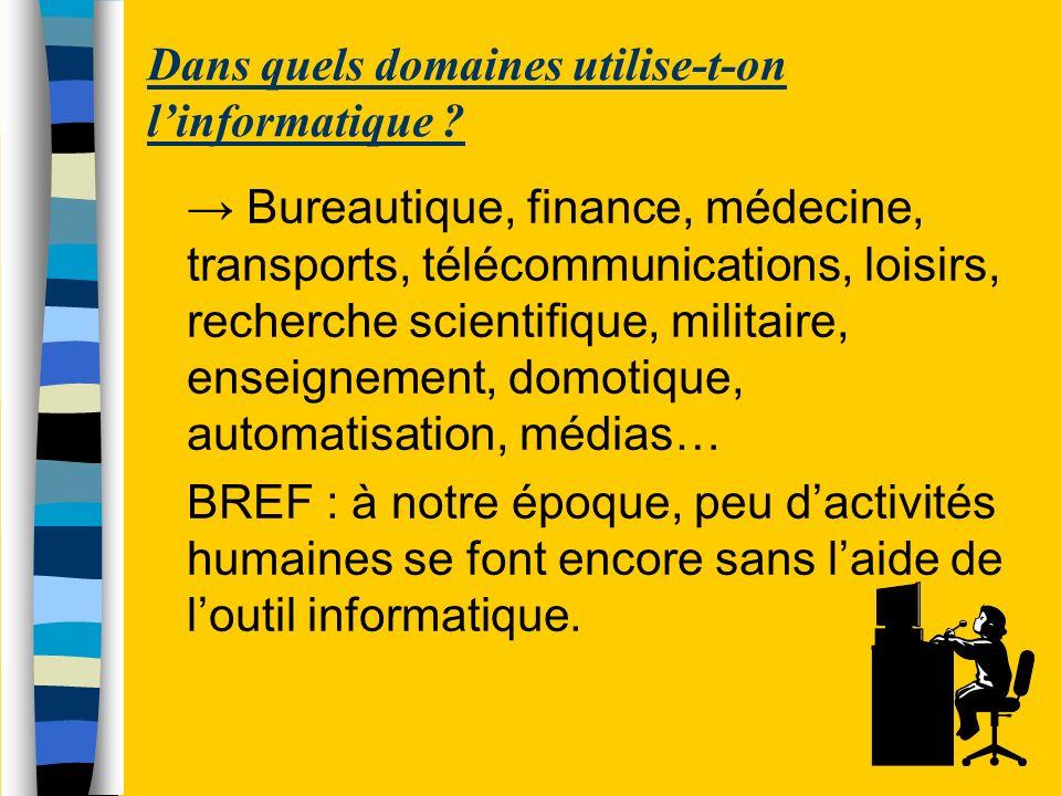 Dans quels domaines utilise-t-on linformatique ? Bureautique, finance, médecine, transports, télécommunications, loisirs, recherche scientifique, mili