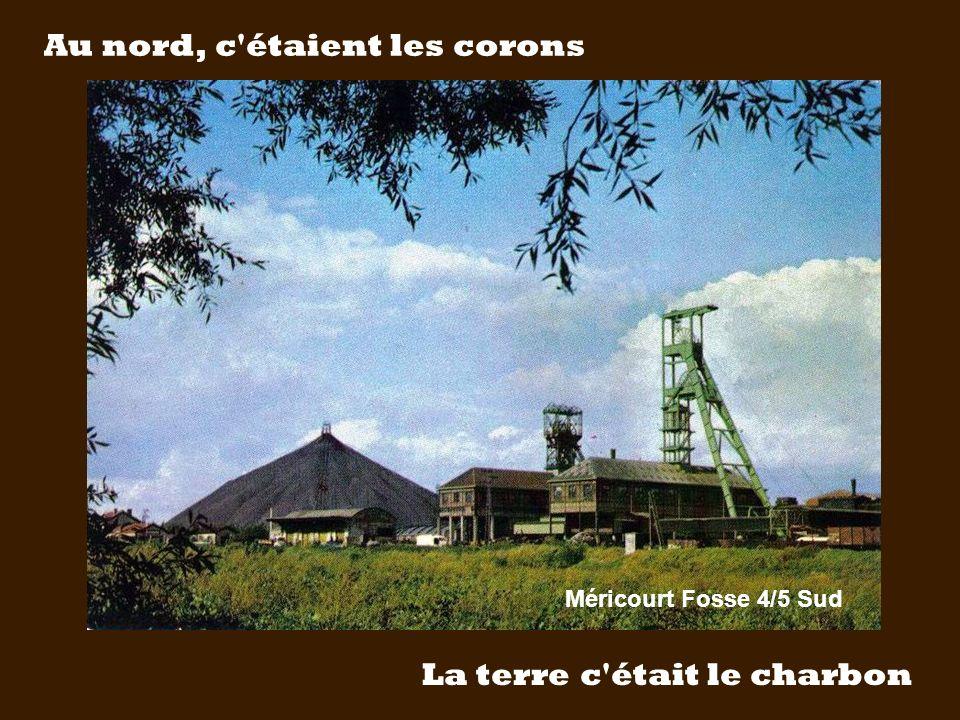 Au nord, c étaient les corons La terre c était le charbon Méricourt Fosse 4/5 Sud