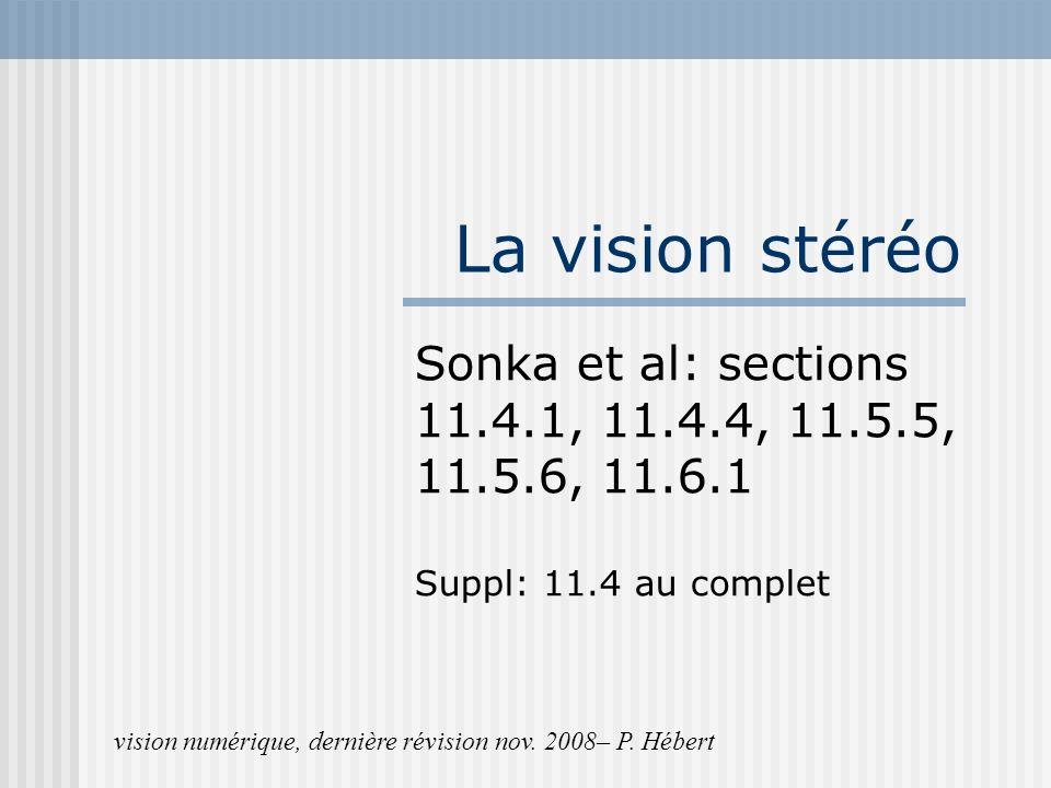 La vision stéréo Sonka et al: sections 11.4.1, 11.4.4, 11.5.5, 11.5.6, 11.6.1 Suppl: 11.4 au complet vision numérique, dernière révision nov. 2008– P.