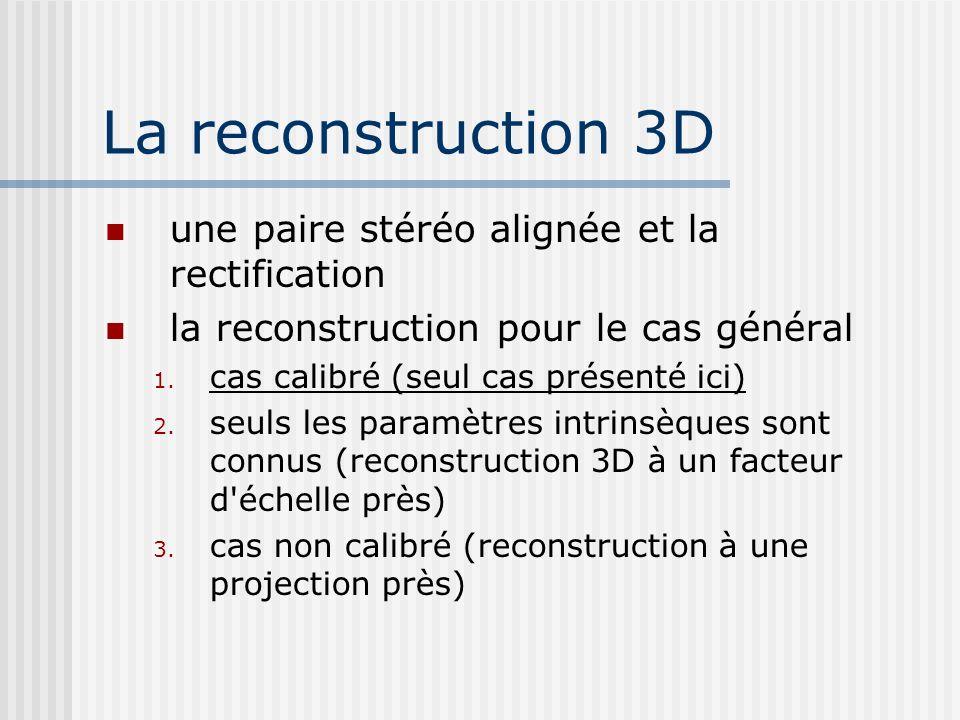 La reconstruction 3D une paire stéréo alignée et la rectification la reconstruction pour le cas général 1. cas calibré (seul cas présenté ici) 2. seul