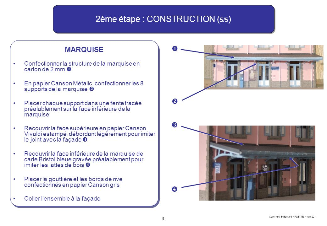 Copyright Bernard VALETTE – juin 2011 8 2ème étape : CONSTRUCTION ( 5/5 ) MARQUISE Confectionner la structure de la marquise en carton de 2 mm En papi