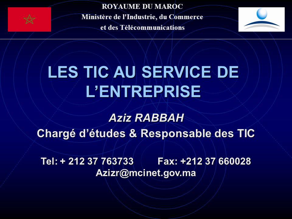 ROYAUME DU MAROC Ministère de l'Industrie, du Commerce et des Télécommunications LES TIC AU SERVICE DE LENTREPRISE Aziz RABBAH Chargé détudes & Respon