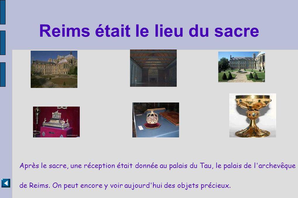 Reims était le lieu du sacre Après le sacre, une réception était donnée au palais du Tau, le palais de l'archevêque de Reims. On peut encore y voir au