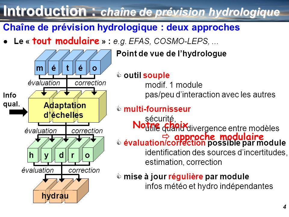 4 Introduction : chaîne de prévision hydrologique Chaîne de prévision hydrologique : deux approches Le « tout modulaire » : e.g. EFAS, COSMO-LEPS,...
