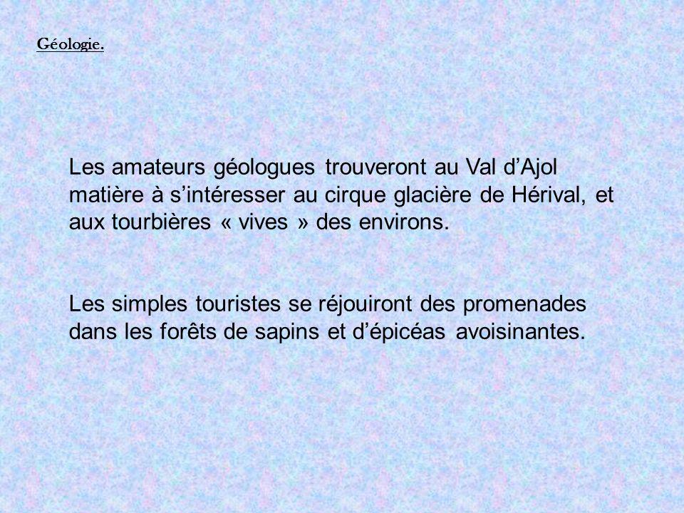 Les amateurs géologues trouveront au Val dAjol matière à sintéresser au cirque glacière de Hérival, et aux tourbières « vives » des environs.