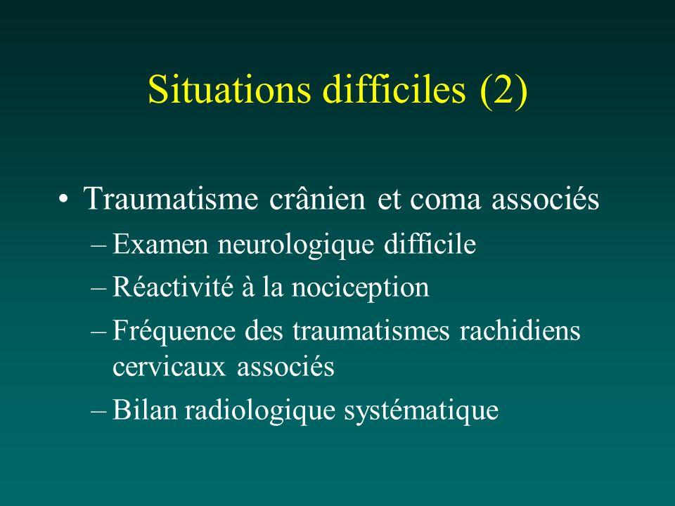 Situations difficiles (2) Traumatisme crânien et coma associés –Examen neurologique difficile –Réactivité à la nociception –Fréquence des traumatismes