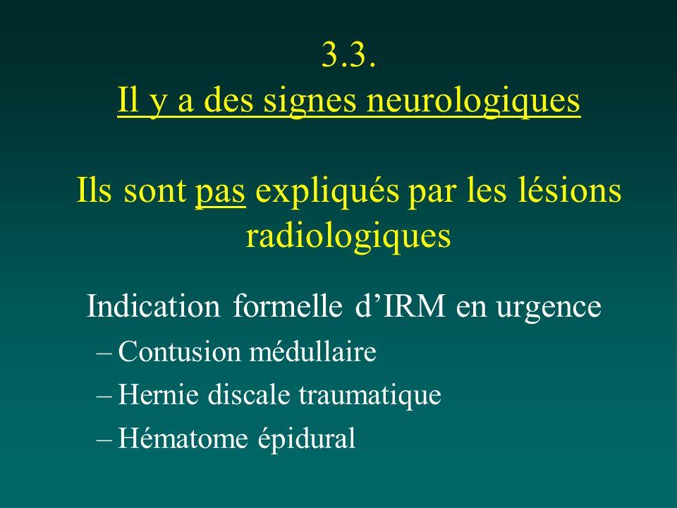 3.3. Il y a des signes neurologiques Ils sont pas expliqués par les lésions radiologiques Indication formelle dIRM en urgence –Contusion médullaire –H
