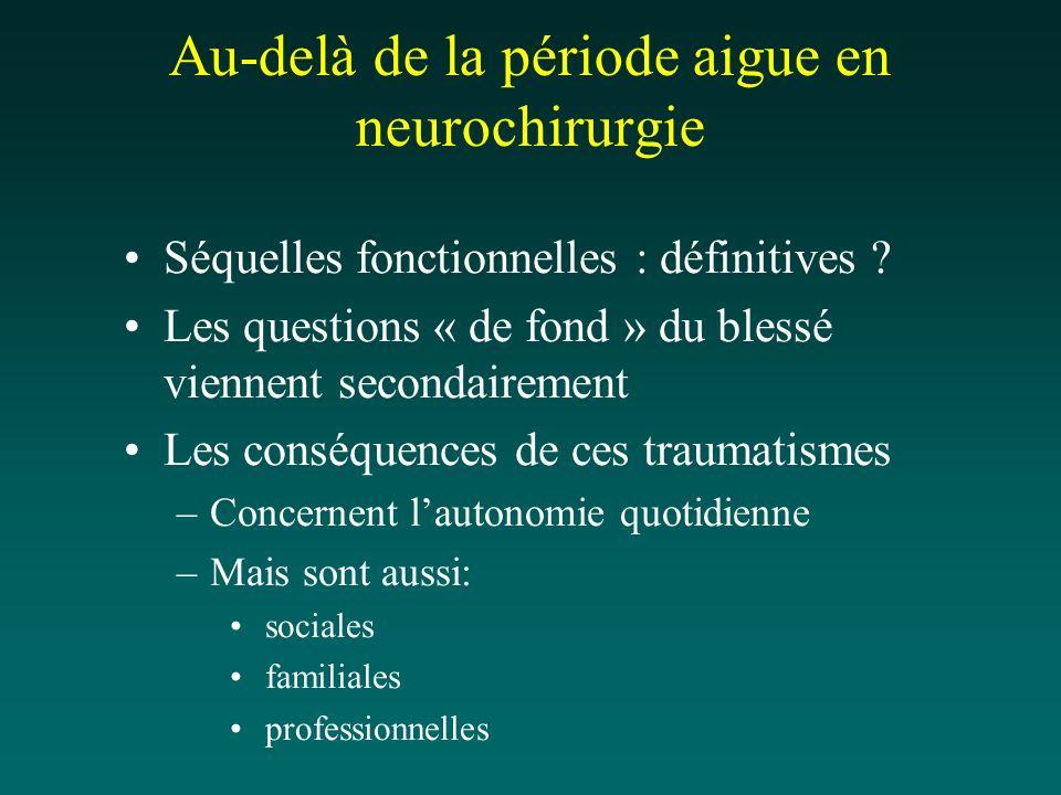 Au-delà de la période aigue en neurochirurgie Séquelles fonctionnelles : définitives ? Les questions « de fond » du blessé viennent secondairement Les