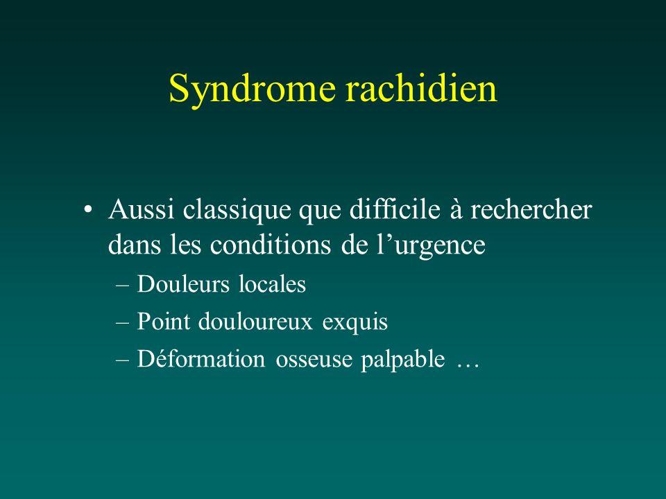 Syndrome rachidien Aussi classique que difficile à rechercher dans les conditions de lurgence –Douleurs locales –Point douloureux exquis –Déformation