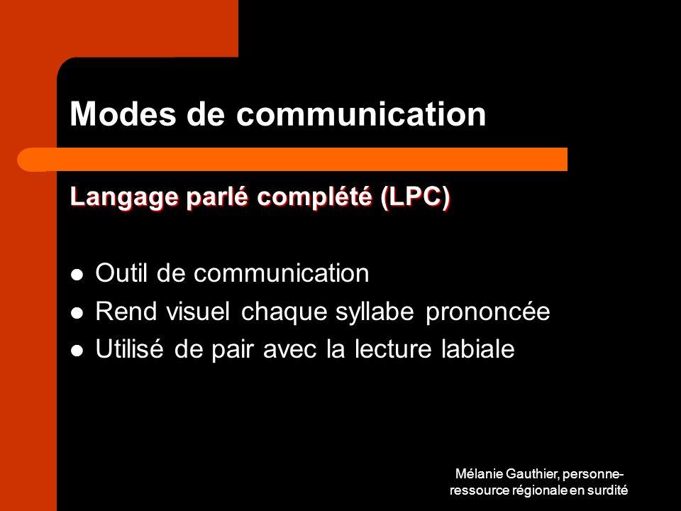 Mélanie Gauthier, personne- ressource régionale en surdité Modes de communication Langage parlé complété (LPC) Outil de communication Rend visuel chaque syllabe prononcée Utilisé de pair avec la lecture labiale
