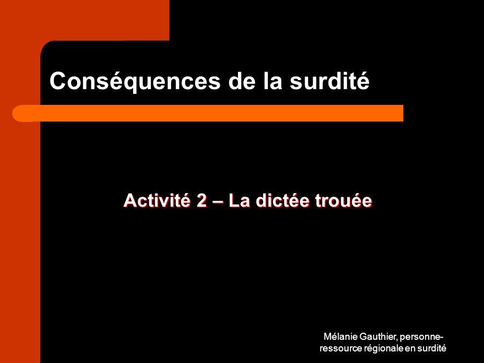 Mélanie Gauthier, personne- ressource régionale en surdité Conséquences de la surdité Activité 2 – La dictée trouée