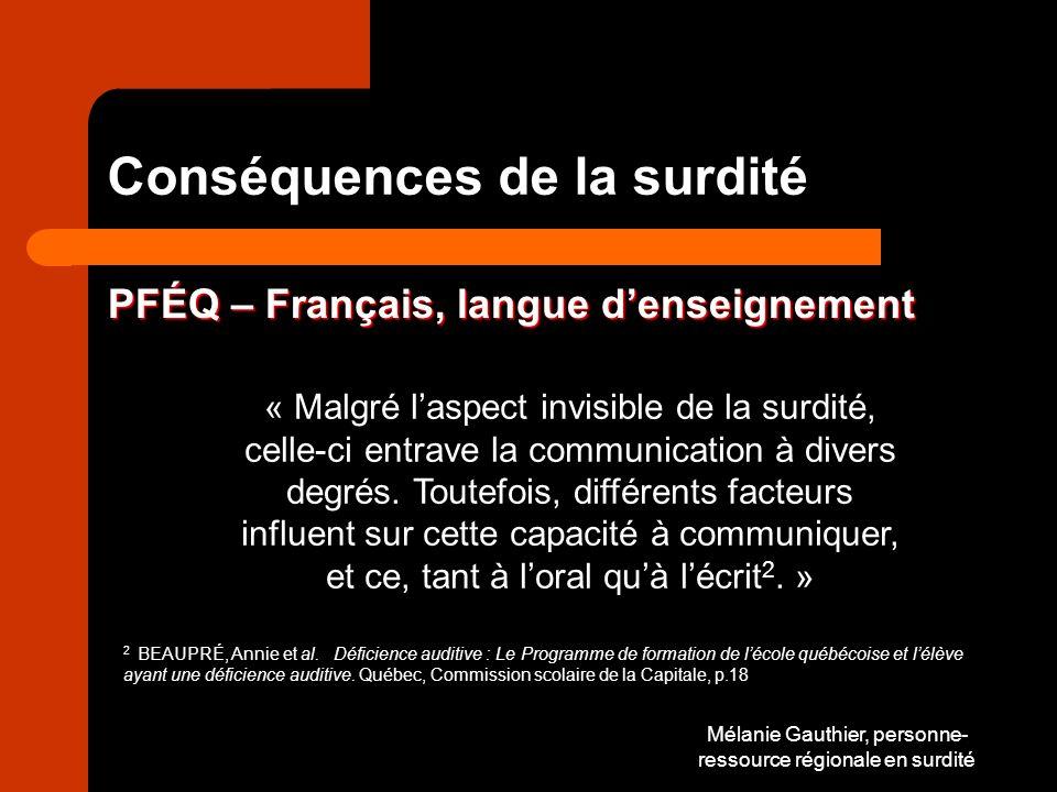 Mélanie Gauthier, personne- ressource régionale en surdité Conséquences de la surdité PFÉQ – Français, langue denseignement « Malgré laspect invisible de la surdité, celle-ci entrave la communication à divers degrés.