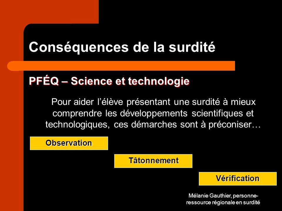 Mélanie Gauthier, personne- ressource régionale en surdité Conséquences de la surdité PFÉQ – Science et technologie Pour aider lélève présentant une surdité à mieux comprendre les développements scientifiques et technologiques, ces démarches sont à préconiser…Observation Tâtonnement Vérification