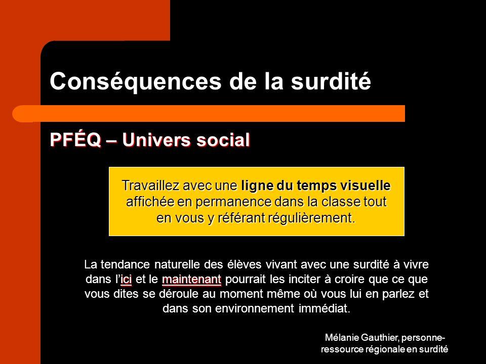 Mélanie Gauthier, personne- ressource régionale en surdité Conséquences de la surdité PFÉQ – Univers social Travaillez avec une ligne du temps visuelle affichée en permanence dans la classe tout en vous y référant régulièrement.