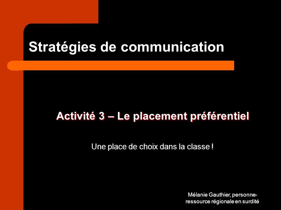 Mélanie Gauthier, personne- ressource régionale en surdité Stratégies de communication Activité 3 – Le placement préférentiel Une place de choix dans la classe !