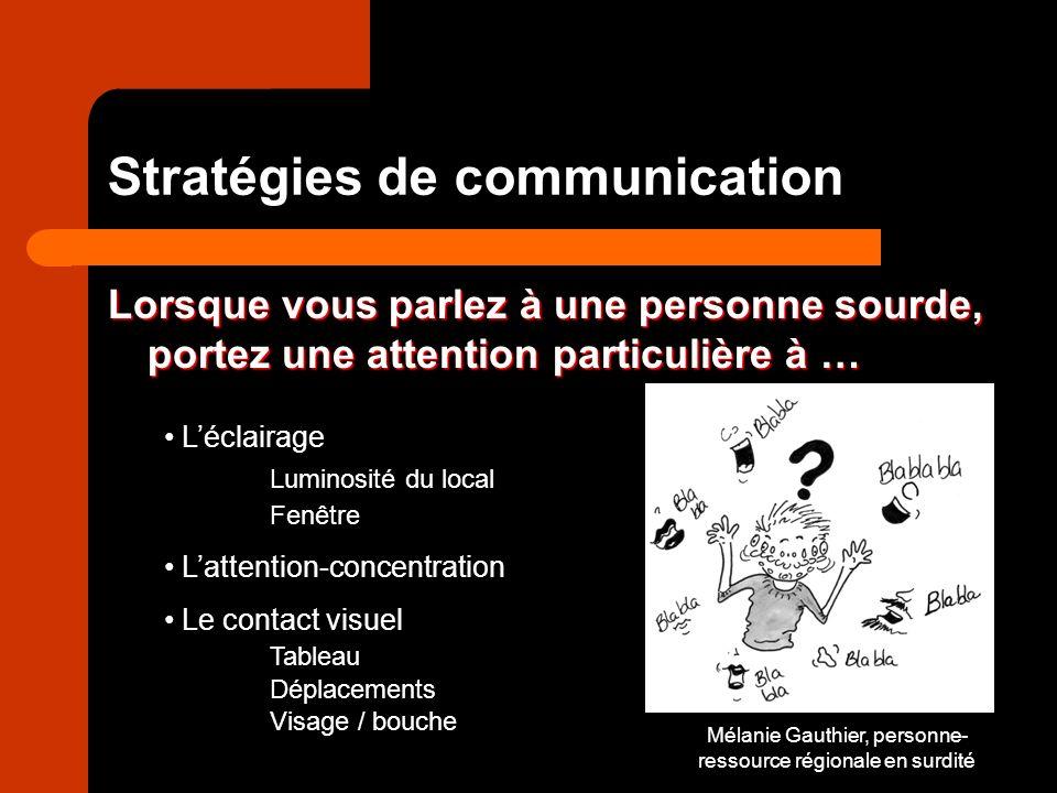 Mélanie Gauthier, personne- ressource régionale en surdité Stratégies de communication Lorsque vous parlez à une personne sourde, portez une attention particulière à … Léclairage Luminosité du local Fenêtre Lattention-concentration Le contact visuel Tableau Déplacements Visage / bouche