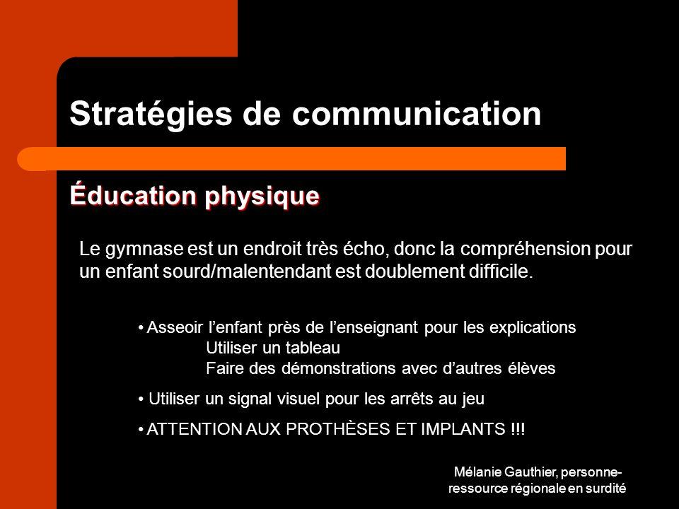 Mélanie Gauthier, personne- ressource régionale en surdité Stratégies de communication Éducation physique Le gymnase est un endroit très écho, donc la compréhension pour un enfant sourd/malentendant est doublement difficile.