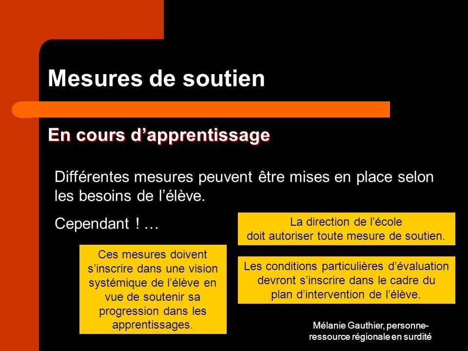 Mélanie Gauthier, personne- ressource régionale en surdité Mesures de soutien En cours dapprentissage Différentes mesures peuvent être mises en place selon les besoins de lélève.