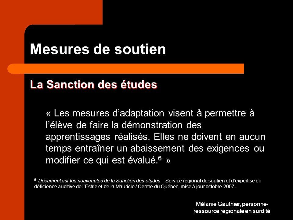 Mélanie Gauthier, personne- ressource régionale en surdité Mesures de soutien La Sanction des études « Les mesures dadaptation visent à permettre à lélève de faire la démonstration des apprentissages réalisés.