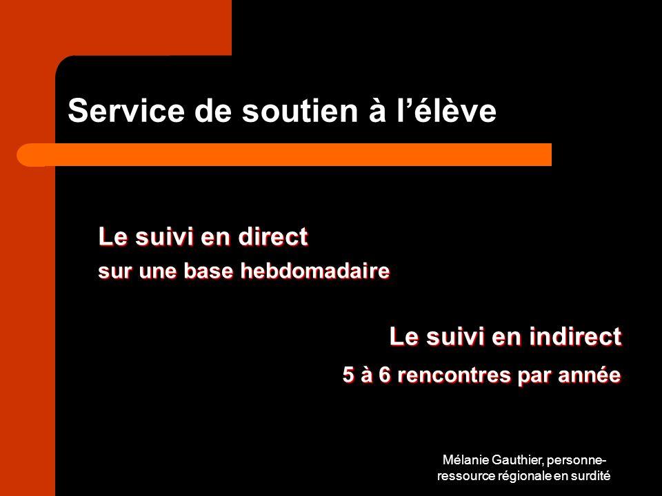 Mélanie Gauthier, personne- ressource régionale en surdité Service de soutien à lélève Le suivi en direct sur une base hebdomadaire Le suivi en indirect 5 à 6 rencontres par année