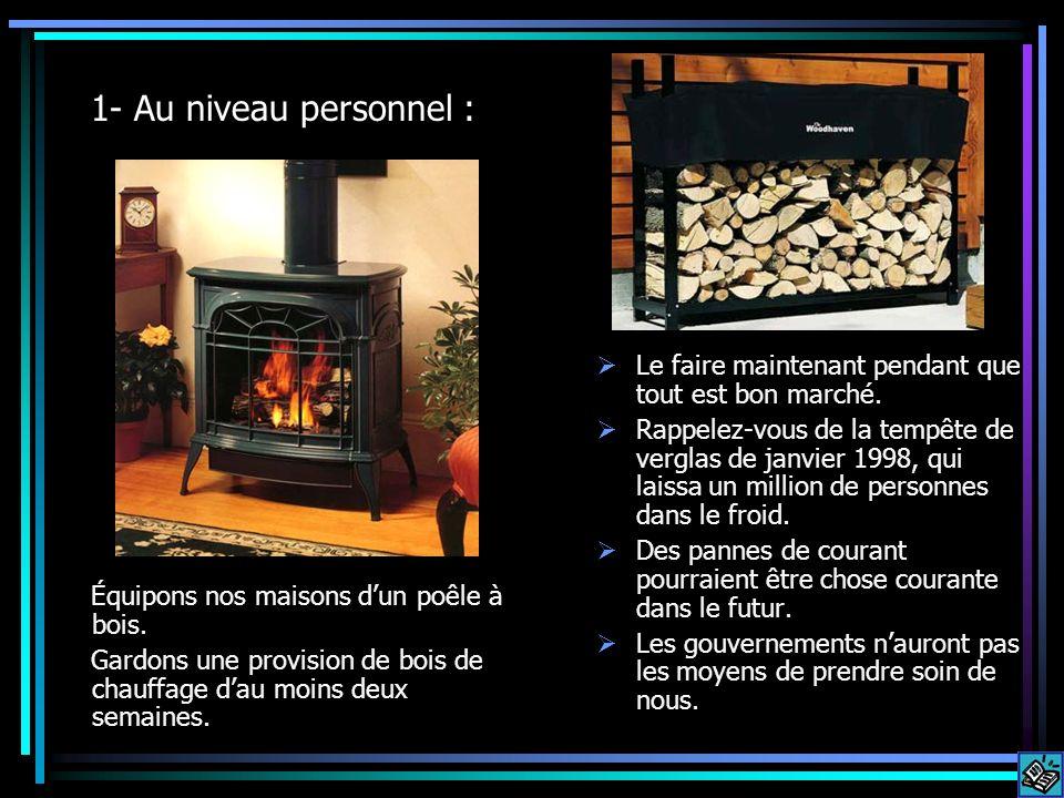 1- Au niveau personnel : Équipons nos maisons dun poêle à bois. Gardons une provision de bois de chauffage dau moins deux semaines. Le faire maintenan