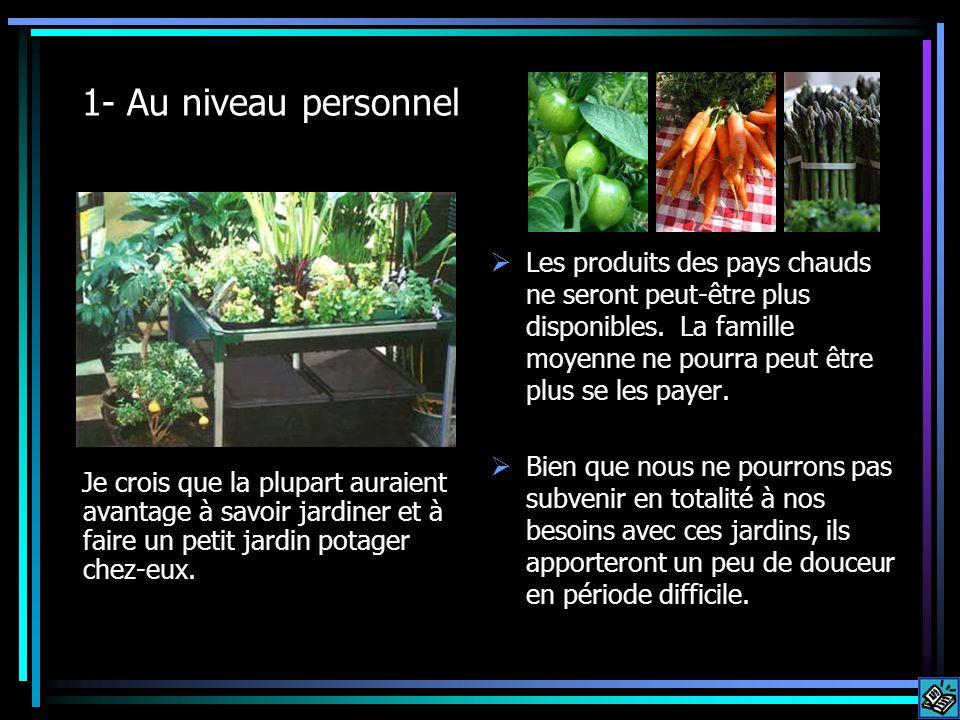 1- Au niveau personnel Je crois que la plupart auraient avantage à savoir jardiner et à faire un petit jardin potager chez-eux. Les produits des pays
