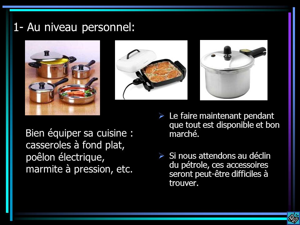 1- Au niveau personnel: Bien équiper sa cuisine : casseroles à fond plat, poêlon électrique, marmite à pression, etc. Le faire maintenant pendant que