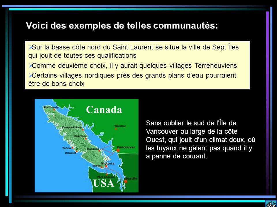 Voici des exemples de telles communautés: Sur la basse côte nord du Saint Laurent se situe la ville de Sept Îles qui jouit de toutes ces qualifications Comme deuxième choix, il y aurait quelques villages Terreneuviens Certains villages nordiques près des grands plans deau pourraient être de bons choix Sans oublier le sud de lÎle de Vancouver au large de la côte Ouest, qui jouit dun climat doux, où les tuyaux ne gèlent pas quand il y a panne de courant.