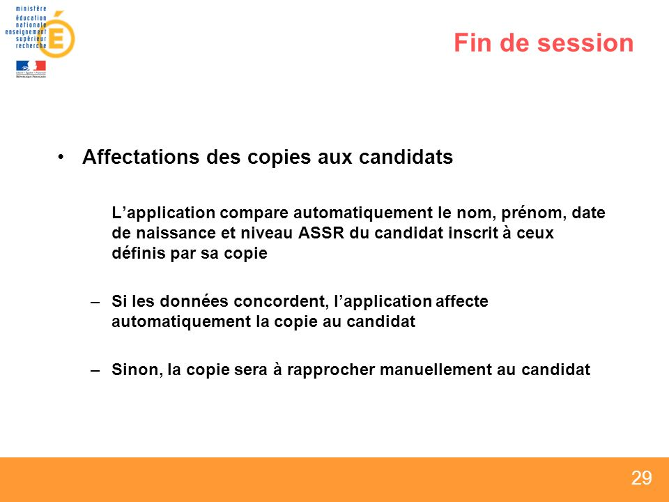 29 Fin de session Affectations des copies aux candidats Lapplication compare automatiquement le nom, prénom, date de naissance et niveau ASSR du candidat inscrit à ceux définis par sa copie –Si les données concordent, lapplication affecte automatiquement la copie au candidat –Sinon, la copie sera à rapprocher manuellement au candidat