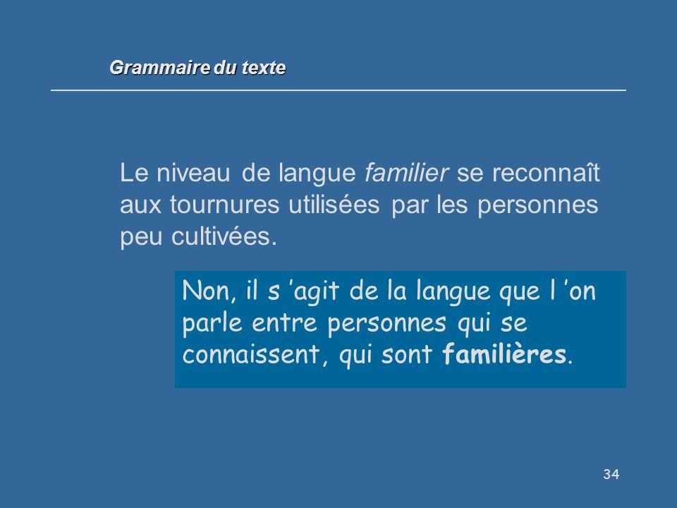 34 Le niveau de langue familier se reconnaît aux tournures utilisées par les personnes peu cultivées.