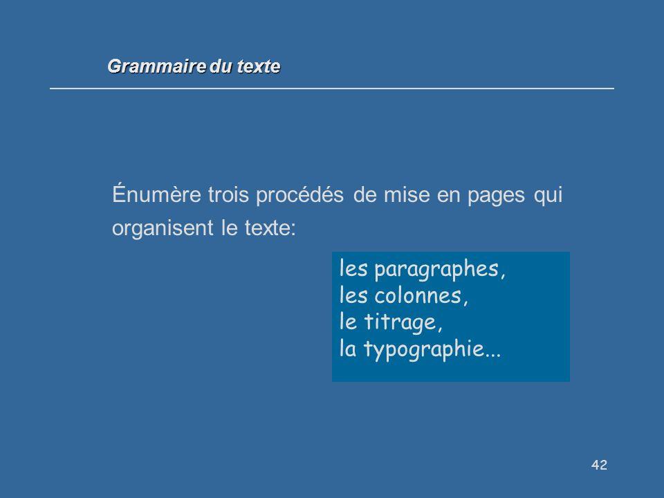42 Énumère trois procédés de mise en pages qui organisent le texte: les paragraphes, les colonnes, le titrage, la typographie...