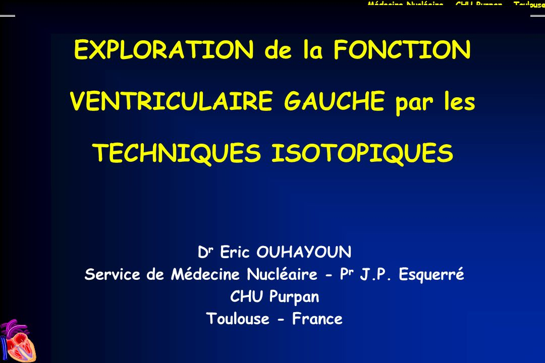 Médecine Nucléaire - CHU Purpan - Toulouse Déterminants de la fonction VG DC = Fc x VES VES = VTD - VTS = VTD x FEV FEV = (VTD - VTS)/ VTD Quelques valeurs : DC : env 5 l/mn VTD : env 100 ml FEV : 0,60 ± 0,05