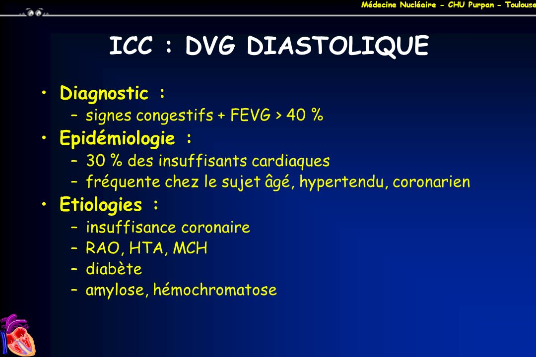 Médecine Nucléaire - CHU Purpan - Toulouse MYOCARDIOPATHIES DILATEES Etiologies –Infections (virus, bactéries, mycoses) –Alcool et autres toxiques (adriamycine, cyclophosphamide, stupéfiants...) –Tachycardie (FA, TSV à cadence ventriculaire rapide) –Infiltrations (BBS, hémochomatose, amylose, collagénose) –RAA –Déficiences nutritionnelles (thiamine, sélénium...) –Endocrinopathies (diabète, dysthyroïdie...) –Péripartum –Autres (rares)