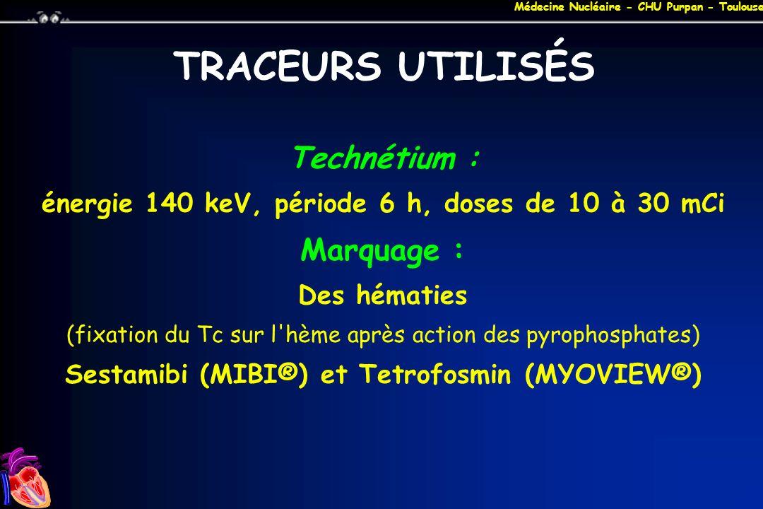 Médecine Nucléaire - CHU Purpan - Toulouse TRACEURS UTILISÉS Technétium : énergie 140 keV, période 6 h, doses de 10 à 30 mCi Marquage : Des hématies (